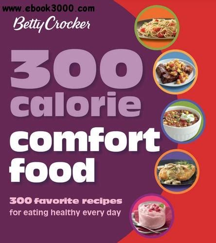 Betty Crocker 300 Calorie Comfort Food 300 Favorite Recipes For Eating Healthy Every Day Betty Crocker Cooking