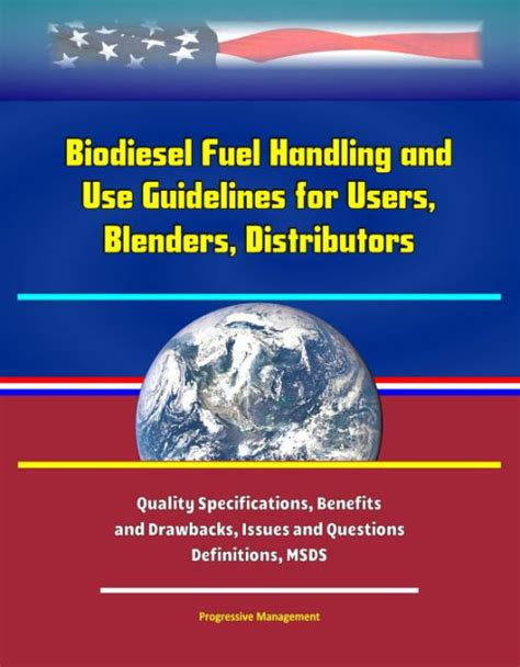 Biodiesel Fuel Handling And Use Guidelines For Users Blenders Distributors Quality Specifications Benefits And Drawbacks Issues And Questions Definitions Msds