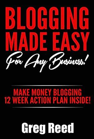 Blogging Made Easy For Any Business Make Money Blogging 12 Week Action Plan Inside Blogging For Beginners