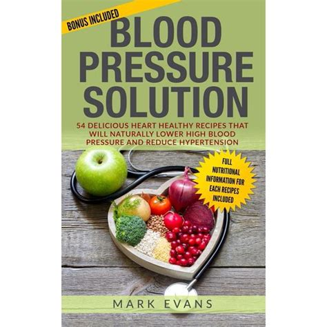 Blood Pressure Solution 54 Delicious Heart Healthy Recipes That Will Naturally Lower High Blood Pressure And Reduce Hypertension