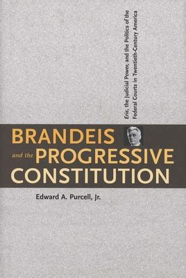 Brandeis And The Progressive Constitution Erie The Judicial Power And The Politics Of The Federal Courts In Twentieth Century America