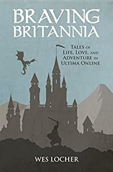 Braving Britannia Tales Of Life Love And Adventure In Ultima Online English Edition
