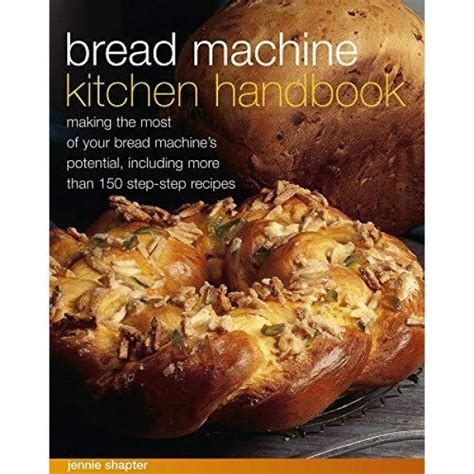Bread Machine Kitchen Handbook Making The Most Of Your Bread Machines Potential Including More Than 150 StepByStep Recipes