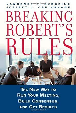 Breaking Roberts Rules The New Way To Run Your Meeting Build Consensus And Get Results