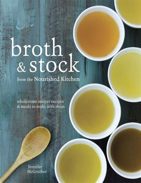 Broth And Stock From The Nourished Kitchen Wholesome Master Recipes For Bone Vegetable And Seafood Broths And Meals To Make With Them