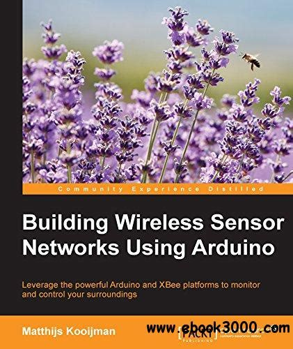 Building Wireless Sensor Networks Using Arduino Community Experience Distilled