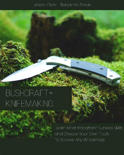 Bushcraftknifemaking Learn Most Important Survival Skills And Create Your Own Tools To Survive Any Wilderness