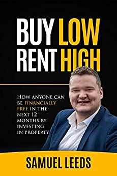Buy Low Rent High How Anyone Can Be Financially Free In The Next 12 Months By Investing In Property