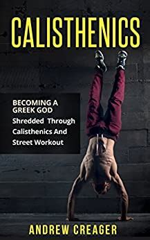 Calisthenics Becoming A Greek God Shredded Through Calisthenics And Street Workout Bodyweight Training Street Workout Calisthenics English Edition