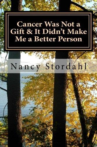 Cancer Was Not A Gift It Didnt Make Me A Better Person A Memoir About Cancer As I Know It