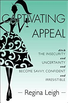 Captivating Appeal Ditch The Insecurity And Uncertainty And Become Savvy Confident And Irresistible