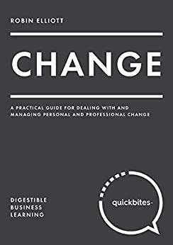 Change A Practical Guide For Dealing With And Managing Personal And Professional Change Quick Bites English Edition