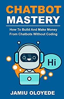 Chatbot Mastery How To Build And Make Money From Chatbot Without Coding English Edition
