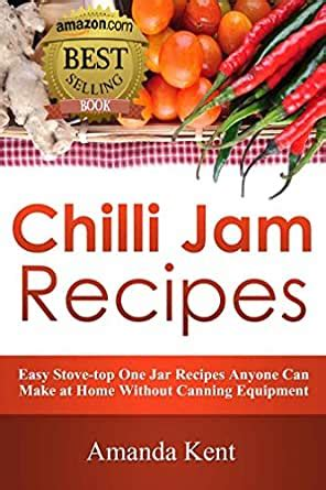 Chilli Jam Recipes Easy Stovetop Recipes Anyone Can Make At Home Without Canning Equipment By Amanda Kent 20160222