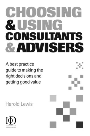 Choosing And Using Consultants And Advisers A Best Practice Guide To Making The Right Decisions And Getting Good Value