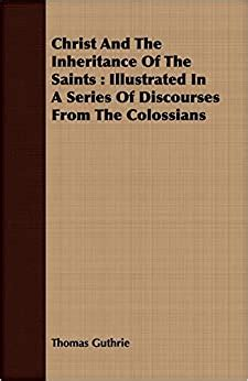 Christ And The Inheritance Of The Saints Illustrated In A Series Of Discourses From The Colossians