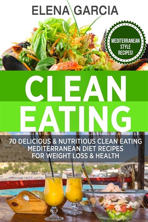 Clean Eating 70 Delicious Nutritious Clean Eating Mediterranean Diet Recipes For Weight Loss Health