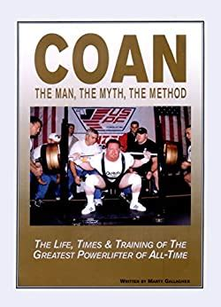 Coan The Man The Myth The Method The Life Times Training Of The Greatest Powerlifter Of Alltime
