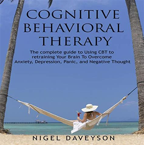 Cognitive Behavioral Therapy Complete Guide To Retraining Your Brain To Overcome Anxiety Depression Panic And Negative Thoughts