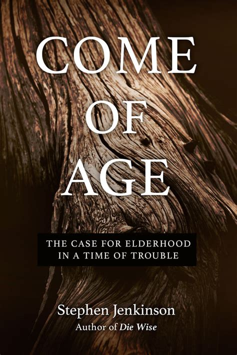 Come Of Age The Case For Elderhood In A Time Of Trouble