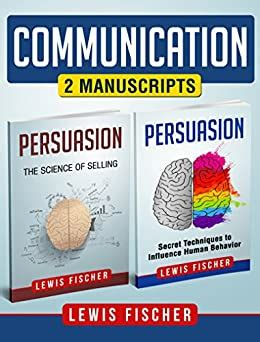 Communication 2 Manuscripts Persuasion Secret Techniques To Influence Human Behavior Persuasion The Science Of Selling Improve Your Communication Skills
