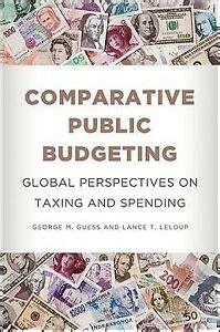 Comparative Public Budgeting Global Perspectives On Taxing And Spending