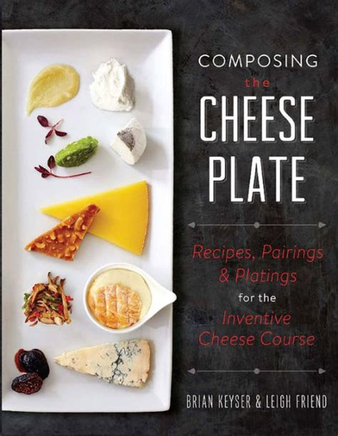 Composing The Cheese Plate Recipes Pairings And Platings For The Inventive Cheese Course