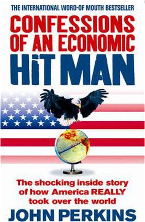 Confessions Of An Economic Hit Man The Shocking Story Of How America Really Took Over The World