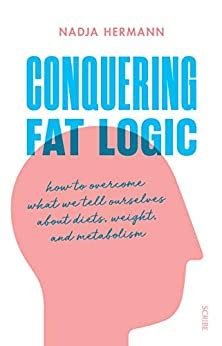 Conquering Fat Logic How To Overcome What We Tell Ourselves About Diets Weight And Metabolism