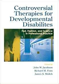 Controversial Therapies For Developmental Disabilities Fad Fashion And Science In Professional Practice
