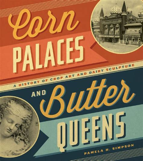 Corn Palaces And Butter Queens A History Of Crop Art And Dairy Sculpture