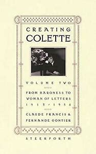 Creating Colette Vol 2 From Baroness To Woman Of Letters 1912 1954