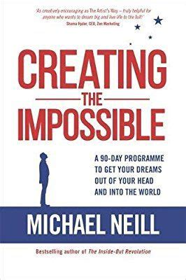 Creating The Impossible A 90day Programme To Get Your Dreams Out Of Your Head And Into The World
