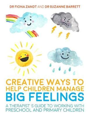 Creative Ways To Help Children Manage BIG Feelings A Therapists Guide To Working With Preschool And Primary Children