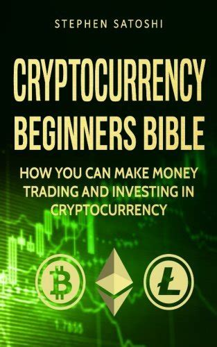 Cryptocurrency Beginners Bible How You Can Make Money Trading And Investing In Cryptocurrency Like Bitcoin Ethereum And Altcoins
