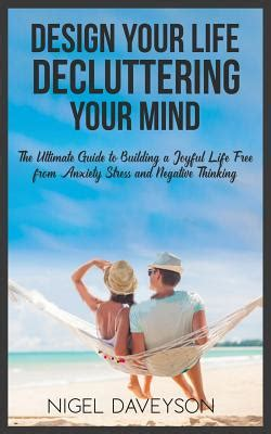 DESIGN YOUR LIFE DECLUTTERING YOUR MIND The Ultimate Guide To Building A Joyful Life Free From Anxiety Stress And Negative Thinking
