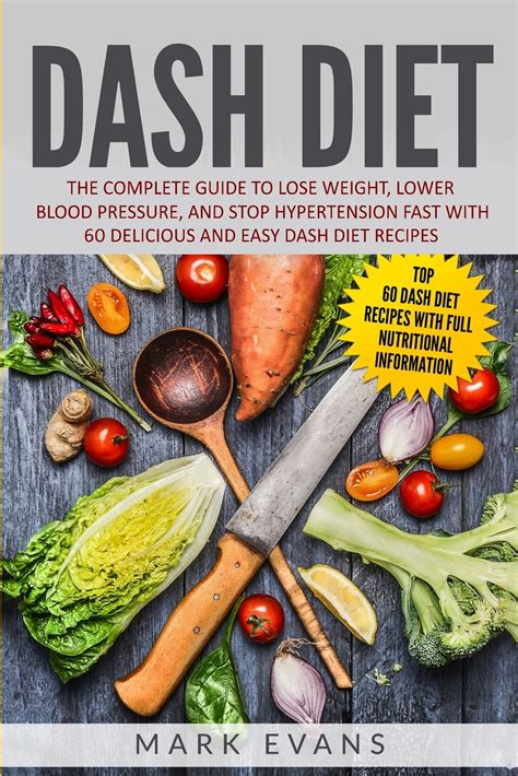 Dash Diet The Complete Guide To Lose Weight Lower Blood Pressure And Stop Hypertension Fast With 60 Delicious And Easy Dash Diet Recipes