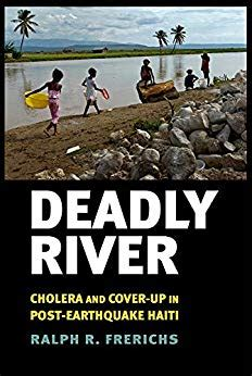 Deadly River Cholera And CoverUp In PostEarthquake Haiti The Culture And Politics Of Health Care Work English Edition