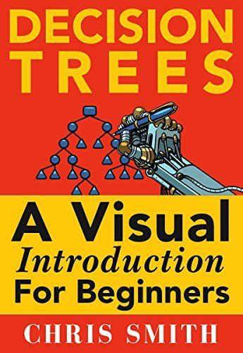 Decision Trees And Random Forests A Visual Introduction For Beginners A Simple Guide To Machine Learning With Decision Trees English Edition