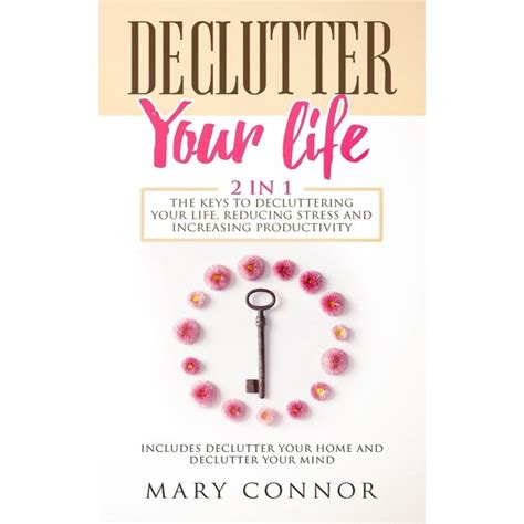 Declutter Your Life 2 In 1 The Keys To Decluttering Your Life Reducing Stress And Increasing Productivity Includes Declutter Your Home And Declutter Your Mind