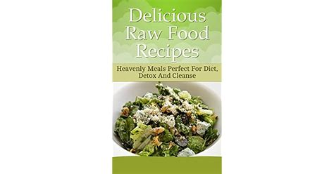 Delicious Raw Food Recipes Heavenly Meals Perfect For Diet Detox And Cleanse