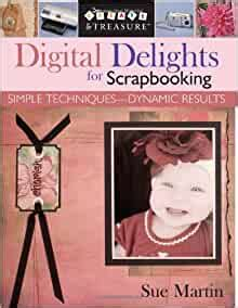 Digital Delights For Scrapbooking Simple Techniques Dynamic Results Create Treasure C T Publishing