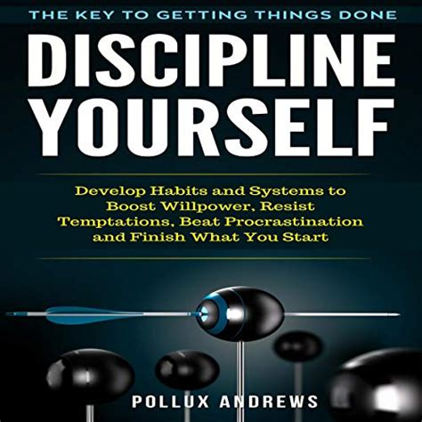 Discipline Yourself Develop Habits And Systems To Boost Willpower Resist Temptations Beat Procrastination And Finish What You Start The Key To Getting Things Done