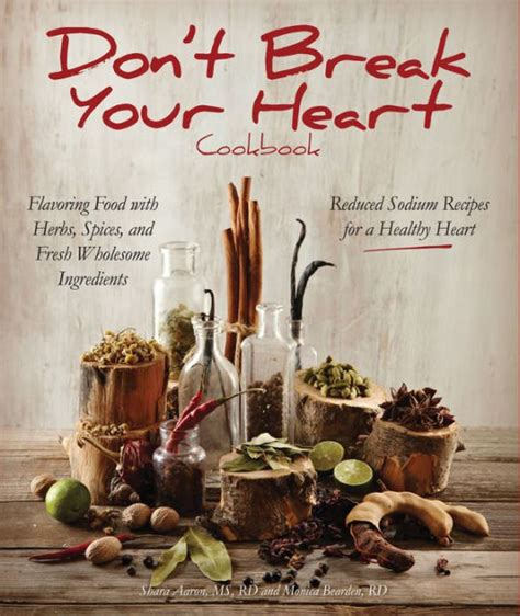 Dont Break Your Heart Cookbook Reduced Sodium Recipes For A Healthy Heart Flavoring Food With Herbs Spices And Fresh Wholesome Ingredients