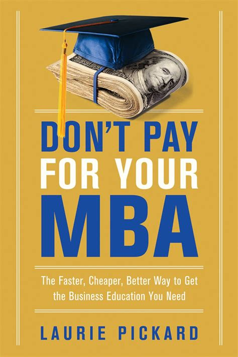 Dont Pay For Your Mba The Faster Cheaper Better Way To Get The Business Education You Need