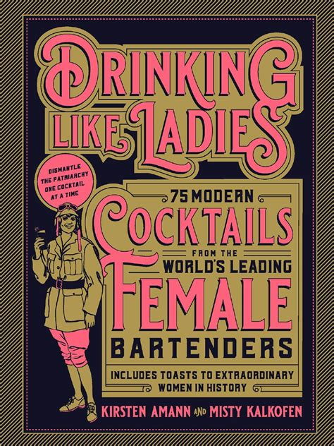 Drinking Like Ladies 75 Modern Cocktails From The Worlds Leading Female Bartenders Includes Toasts To Extraordinary Women In History
