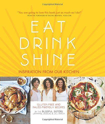 Eat Drink Shine Inspiration From Our Kitchen Glutenfree And Paleofriendly Recipes By The Blissful Sisters