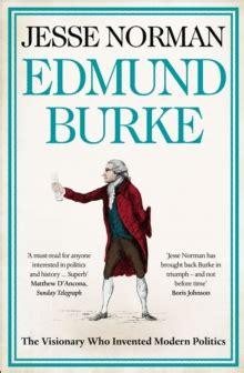 Edmund Burke The Visionary Who Invented Modern Politics Norman Jesse