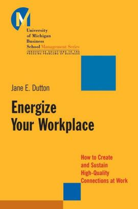 Energize Your Workplace How To Create And Sustain HighQuality Connections At Work
