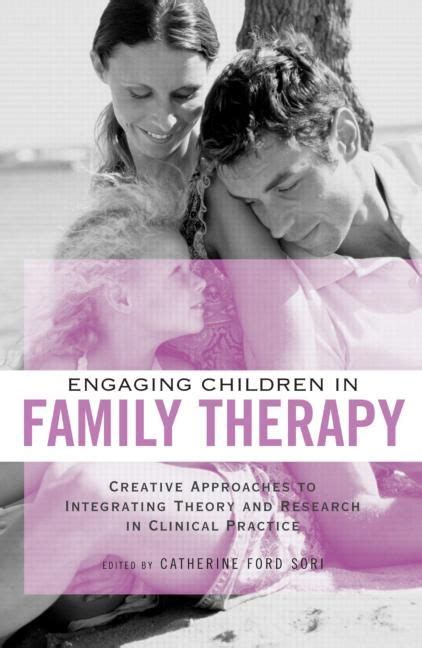Engaging Children In Family Therapy Creative Approaches To Integrating Theory And Research In Clinical Practice